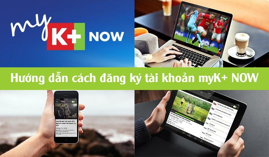 Hướng dẫn cách đăng ký tài khoản myK+ NOW, xem truyền hình K+ trực tuyến