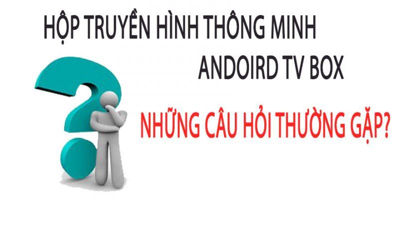 NHỮNG CÂU HỎI THƯỜNG GẶP VỀ HỘP TRUYỀN HÌNH THÔNG MINH ANDROID TV BOX