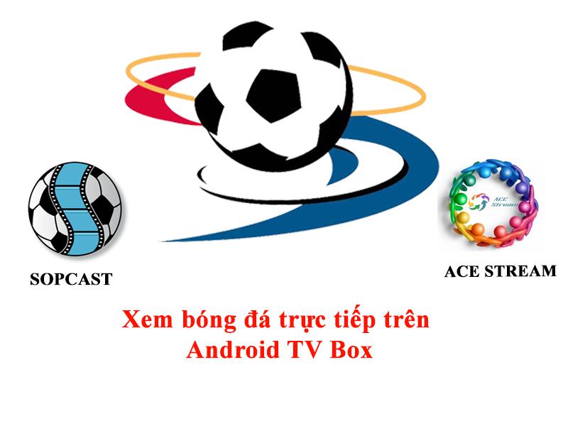 Hướng dẫn xem bóng đá trực tiếp bằng Sopcast và Ace Stream trên Android TV Box