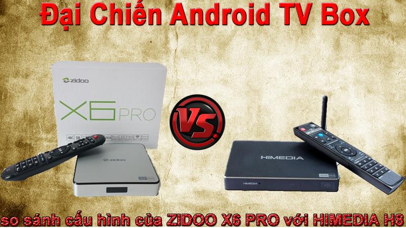 So sánh cấu hình Zidoo X6 PRO và Himedia H8 - đại chiến Android TV Box