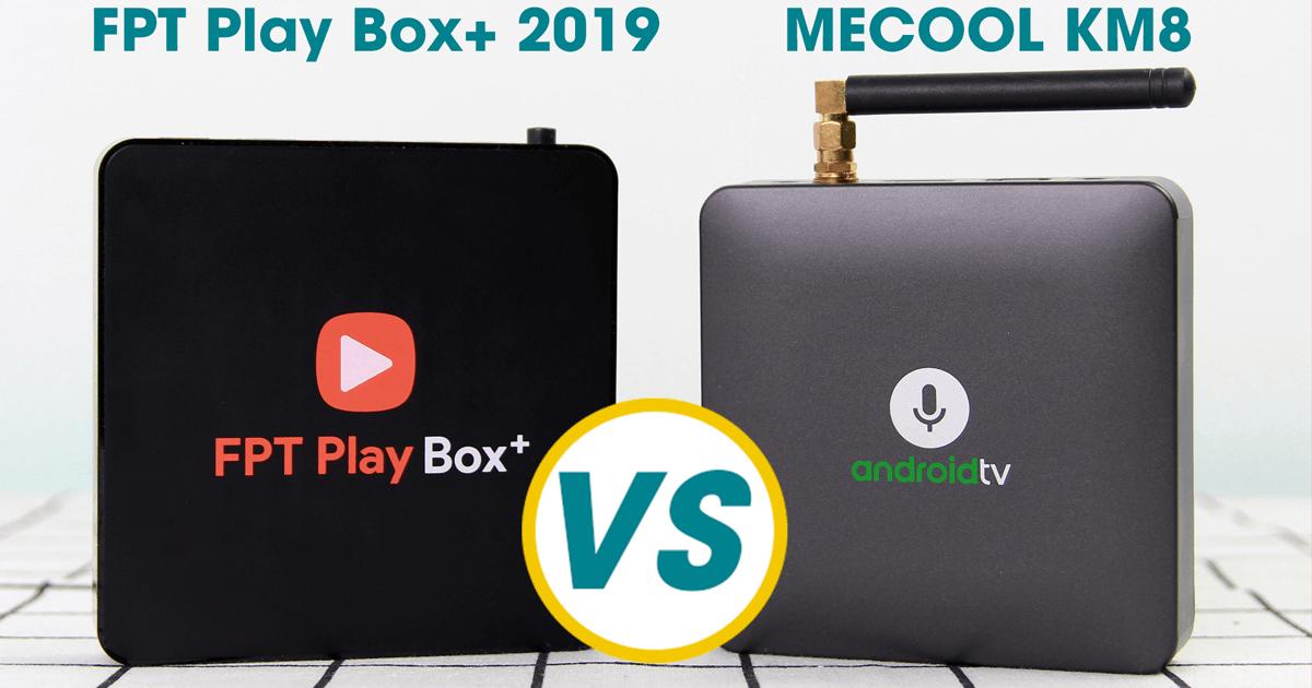 so sánh mecool km8 và fpt play box+ 2019, nên chọn android tv box nào?