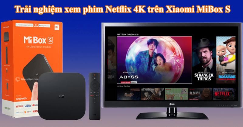 trải nghiệm xem phim qua netflix 4k trên xiaomi mibox s