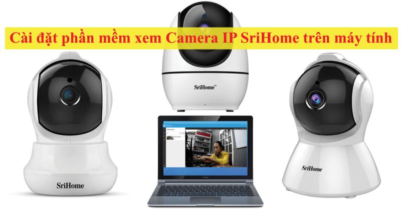 hướng dẫn cài đặt camera ip srihome xem trên máy tính, laptop