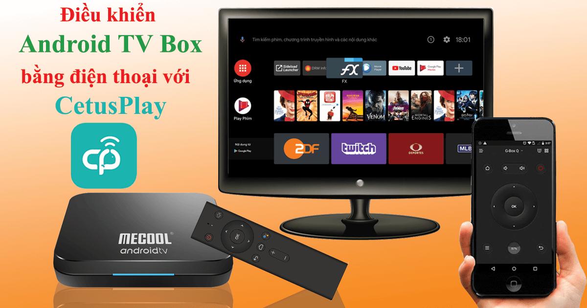 hướng dẫn điều khiển android tv box bằng điện thoại với cetusplay